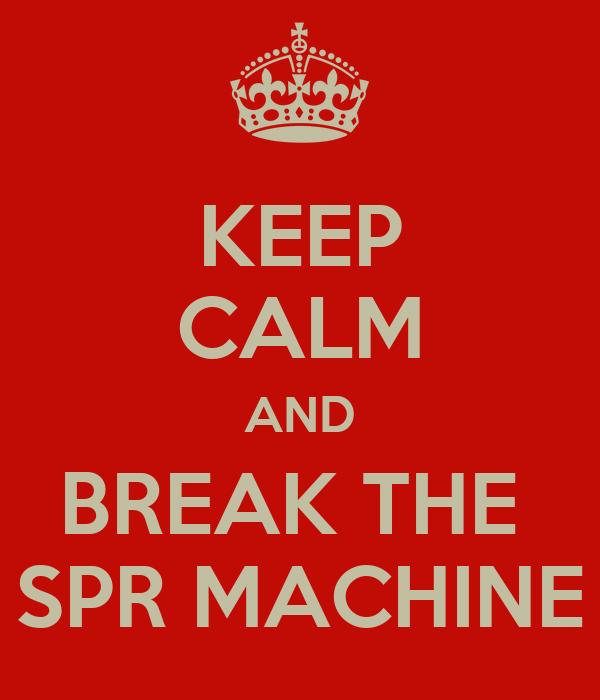 KEEP CALM AND BREAK THE  SPR MACHINE