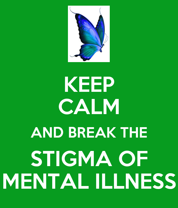 KEEP CALM AND BREAK THE STIGMA OF MENTAL ILLNESS