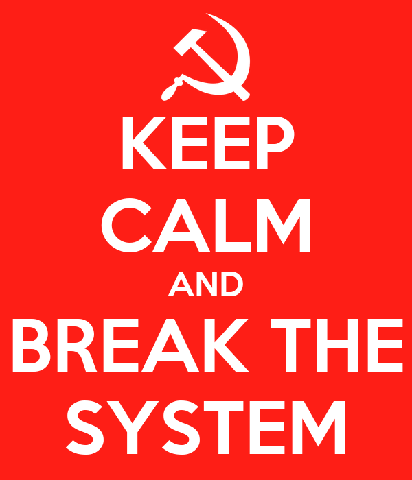 KEEP CALM AND BREAK THE SYSTEM