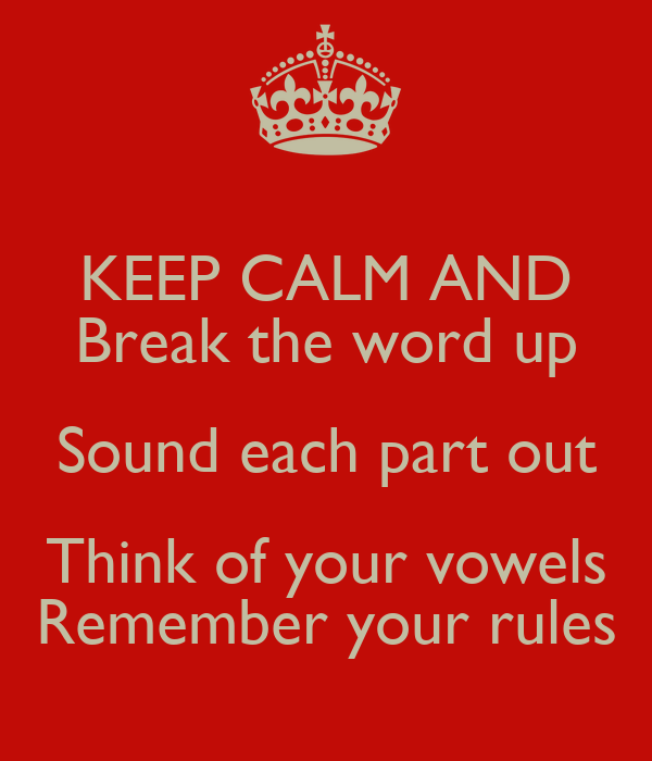 KEEP CALM AND Break the word up Sound each part out Think of your vowels Remember your rules