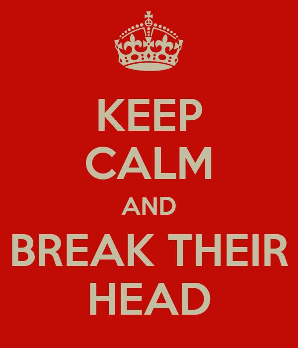 KEEP CALM AND BREAK THEIR HEAD