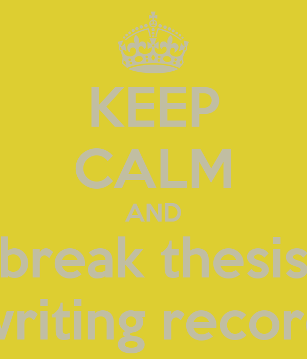 KEEP CALM AND break thesis writing record