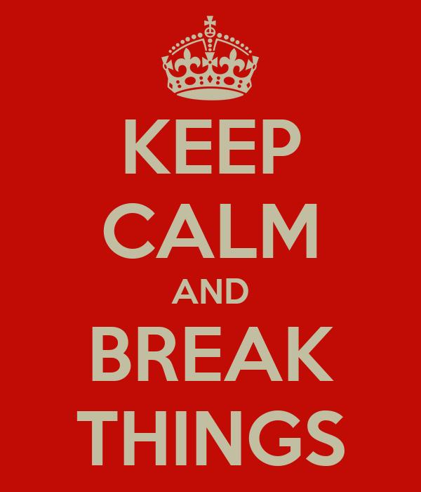 KEEP CALM AND BREAK THINGS