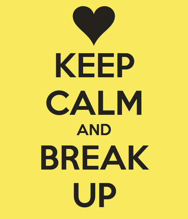 KEEP CALM AND BREAK UP