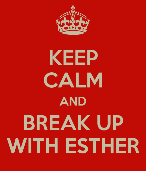KEEP CALM AND BREAK UP WITH ESTHER