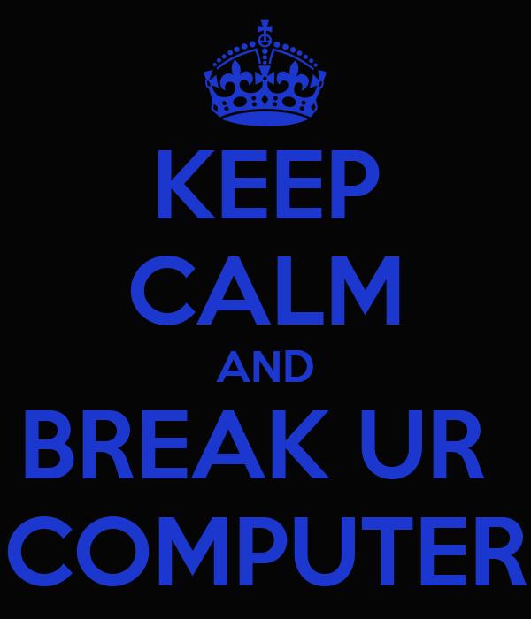 KEEP CALM AND BREAK UR  COMPUTER