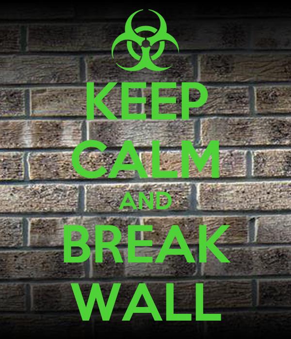 KEEP CALM AND BREAK WALL