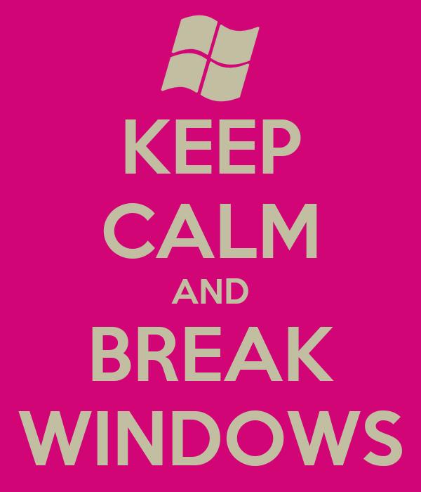 KEEP CALM AND BREAK WINDOWS