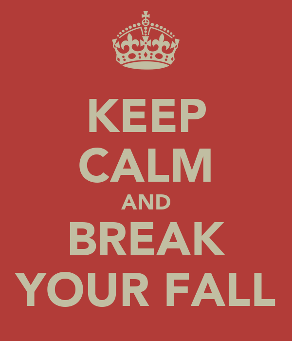 KEEP CALM AND BREAK YOUR FALL