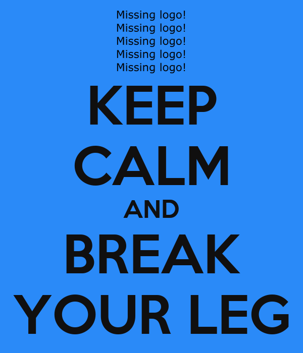 KEEP CALM AND BREAK YOUR LEG