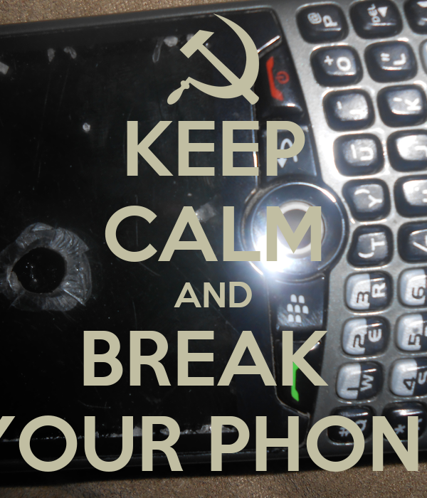 KEEP CALM AND BREAK  YOUR PHONE