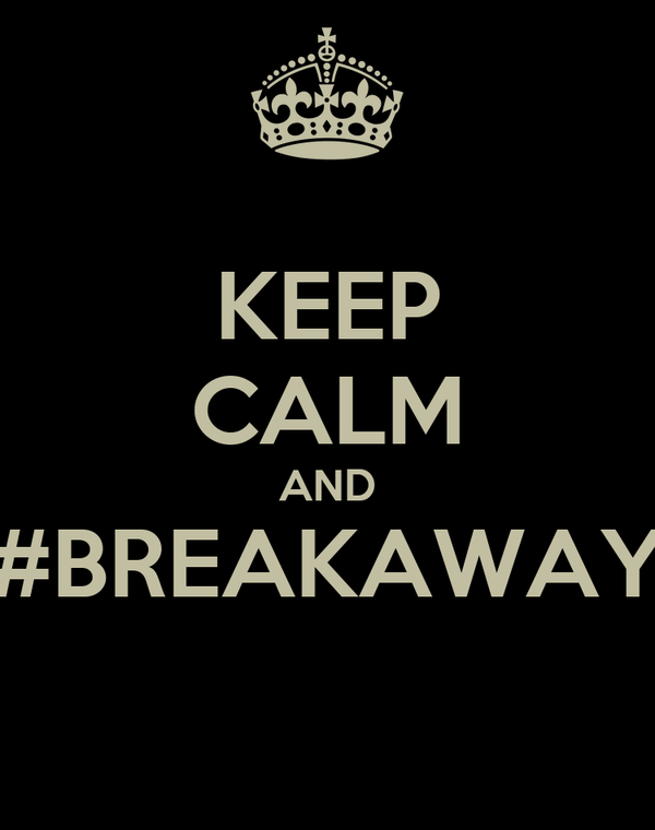 KEEP CALM AND #BREAKAWAY