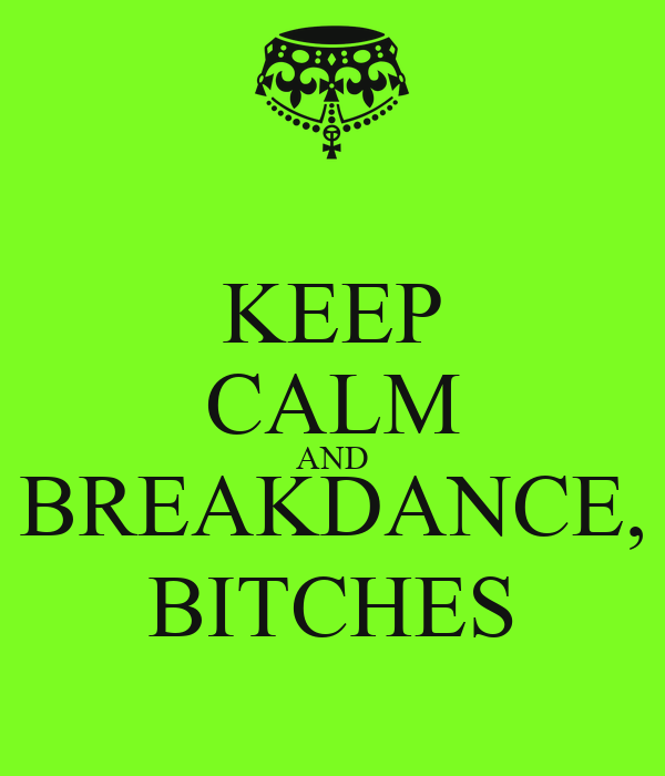 KEEP CALM AND BREAKDANCE, BITCHES
