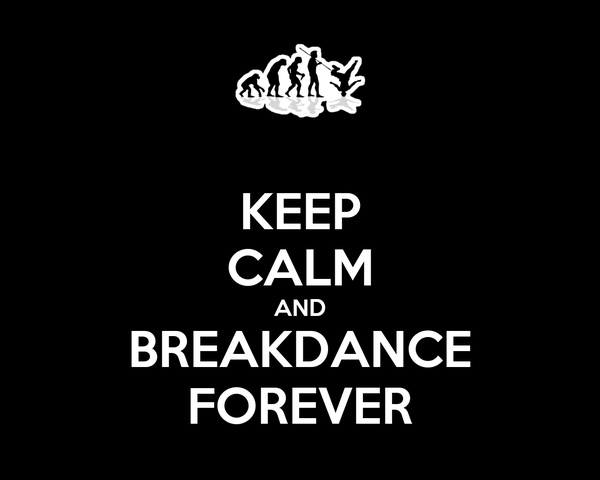 KEEP CALM AND BREAKDANCE FOREVER
