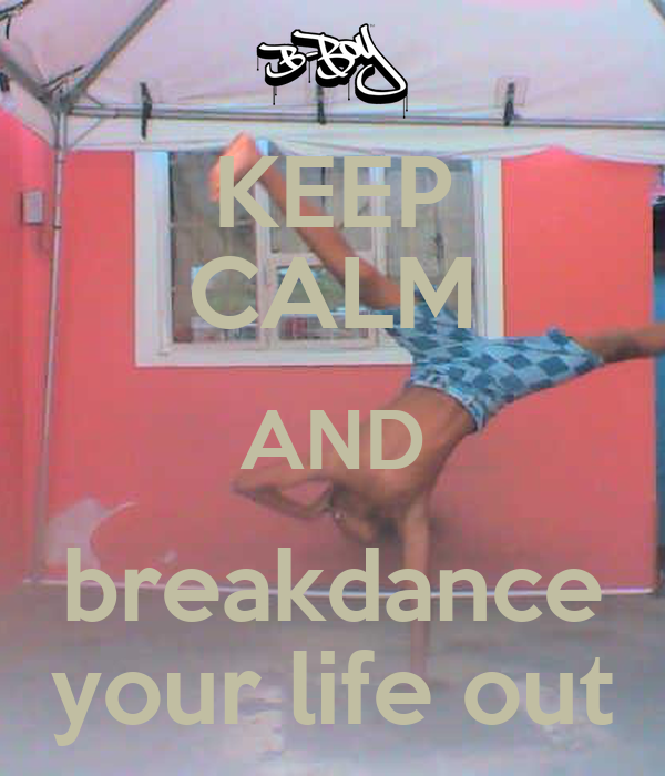 KEEP CALM AND breakdance your life out