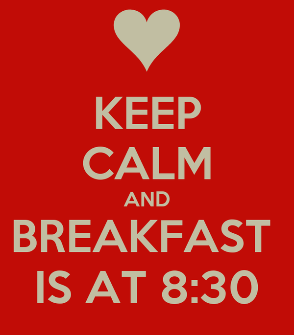 KEEP CALM AND BREAKFAST  IS AT 8:30
