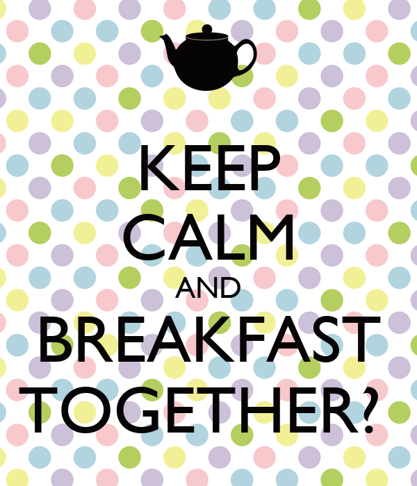 KEEP CALM AND BREAKFAST TOGETHER?