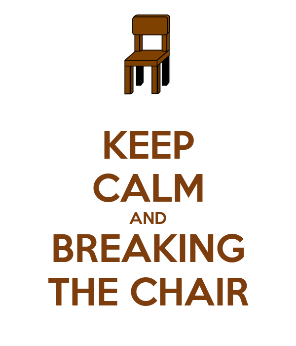 KEEP CALM AND BREAKING THE CHAIR