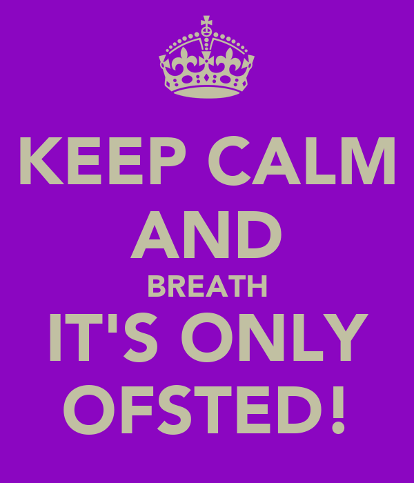 KEEP CALM AND BREATH IT'S ONLY OFSTED!