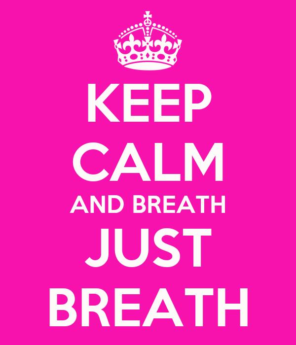 KEEP CALM AND BREATH JUST BREATH