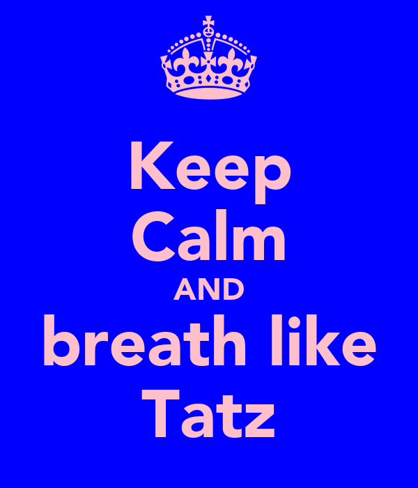 Keep Calm AND breath like Tatz