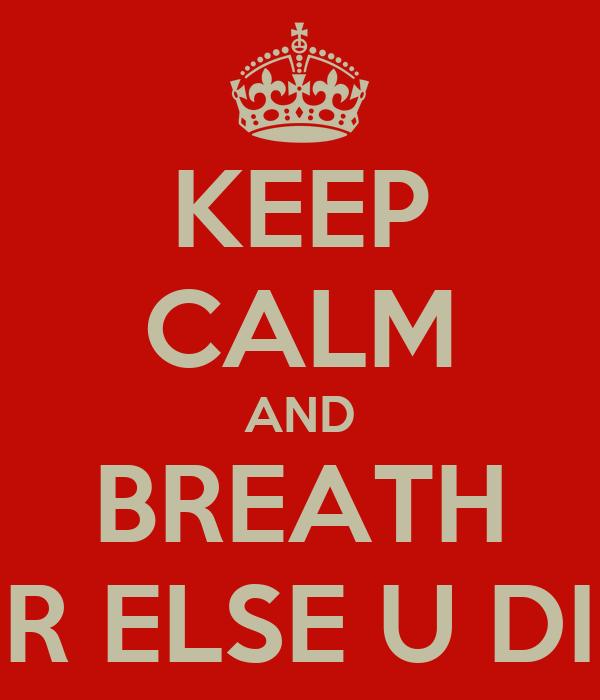 KEEP CALM AND BREATH OR ELSE U DIE