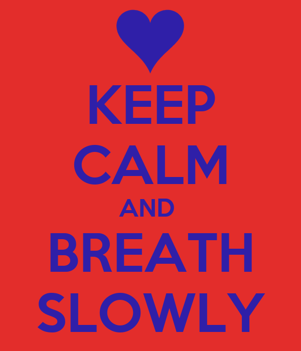 KEEP CALM AND  BREATH SLOWLY