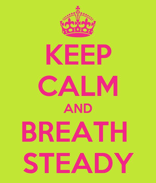 KEEP CALM AND BREATH  STEADY