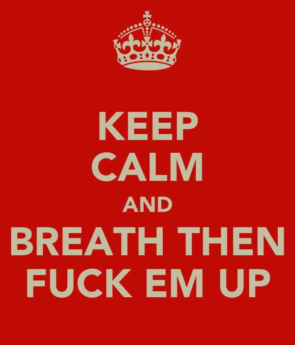 KEEP CALM AND BREATH THEN FUCK EM UP
