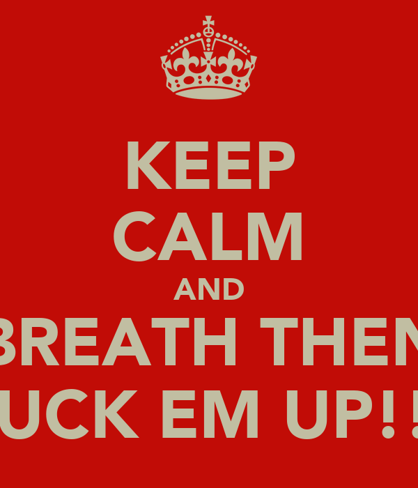 KEEP CALM AND BREATH THEN FUCK EM UP!!!