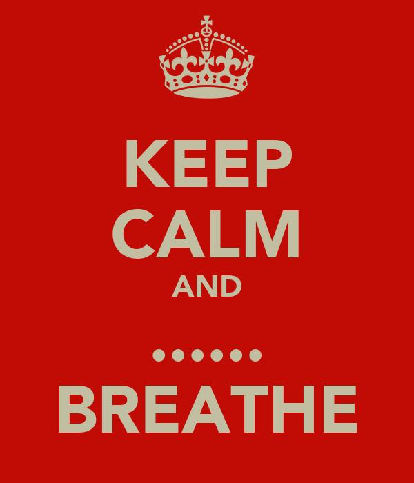 KEEP CALM AND ...... BREATHE