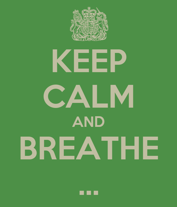 KEEP CALM AND BREATHE ...