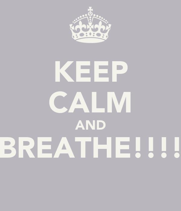 KEEP CALM AND BREATHE!!!!