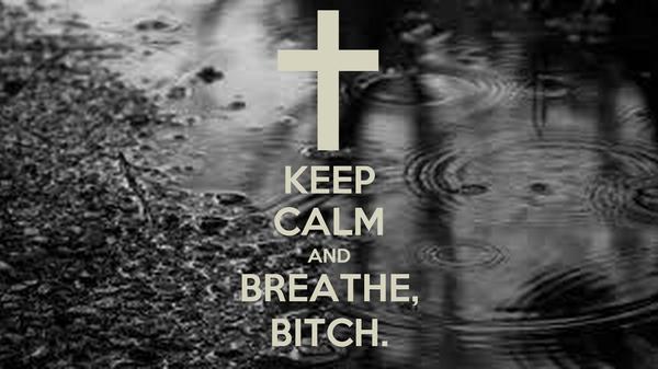 KEEP CALM AND BREATHE, BITCH.