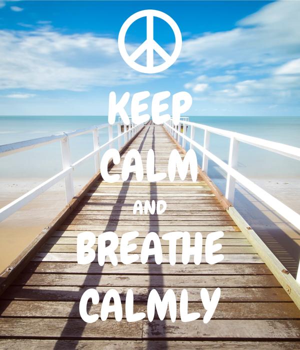 KEEP CALM AND BREATHE CALMLY