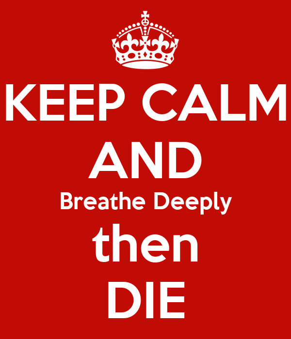 KEEP CALM AND Breathe Deeply then DIE