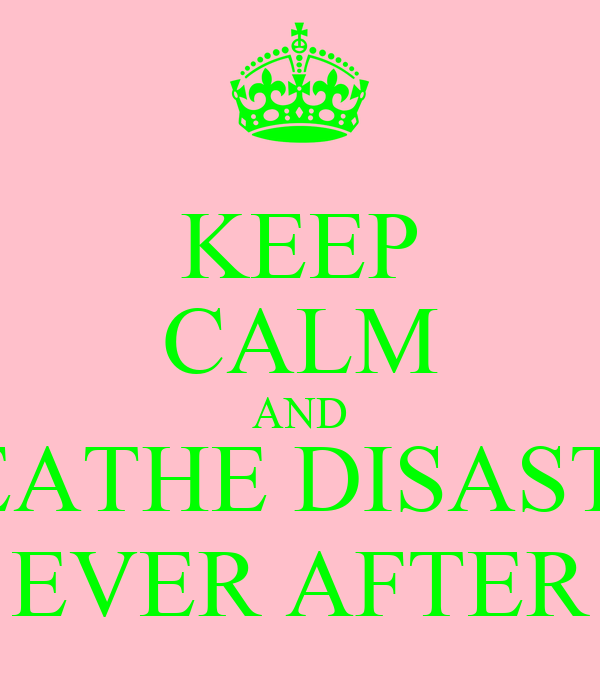 KEEP CALM AND BREATHE DISASTER, EVER AFTER