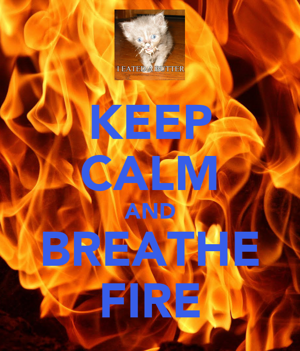 KEEP CALM AND BREATHE FIRE
