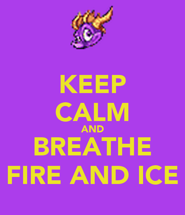 KEEP CALM AND BREATHE FIRE AND ICE