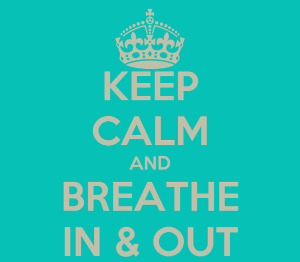 KEEP CALM AND BREATHE IN & OUT
