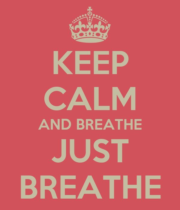 KEEP CALM AND BREATHE JUST BREATHE