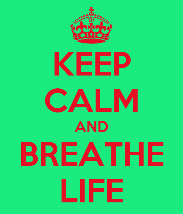 KEEP CALM AND BREATHE LIFE