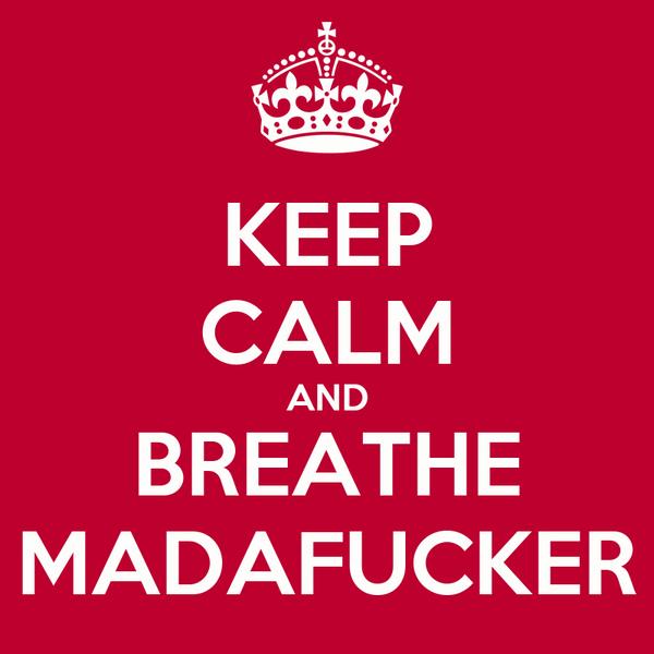 KEEP CALM AND BREATHE MADAFUCKER