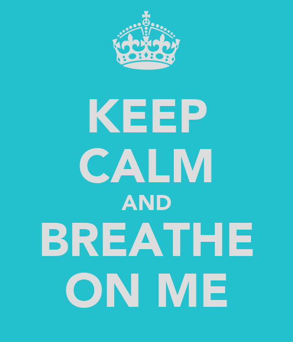 KEEP CALM AND BREATHE ON ME