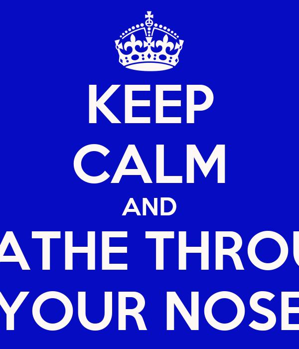 KEEP CALM AND BREATHE THROUGH YOUR NOSE
