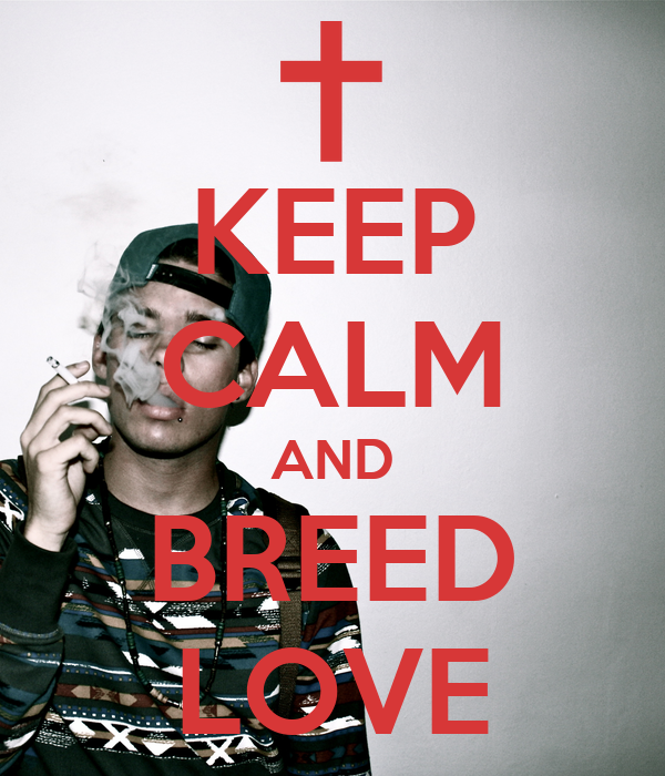 KEEP CALM AND BREED LOVE