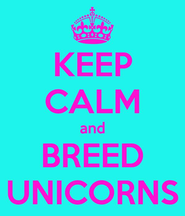 KEEP CALM and BREED UNICORNS