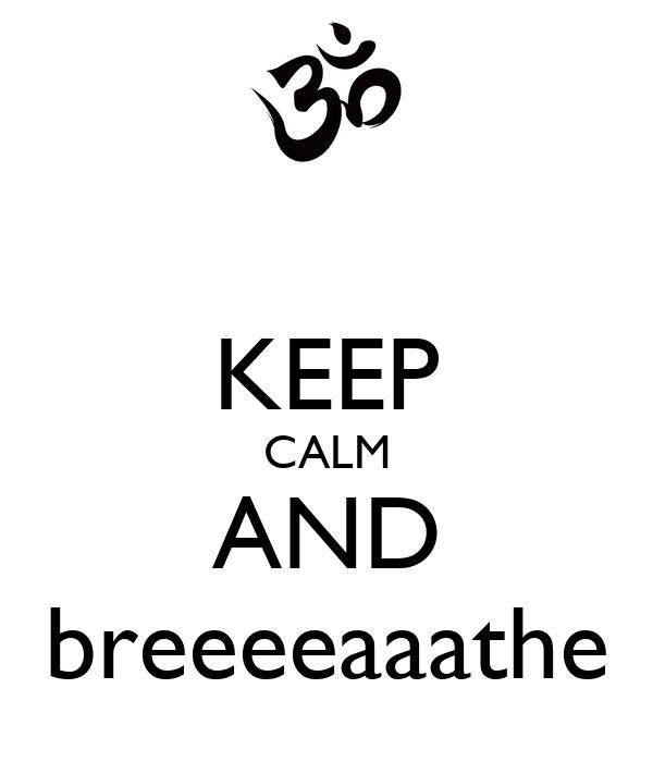 KEEP CALM AND breeeeaaathe