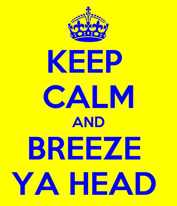 KEEP  CALM AND BREEZE  YA HEAD