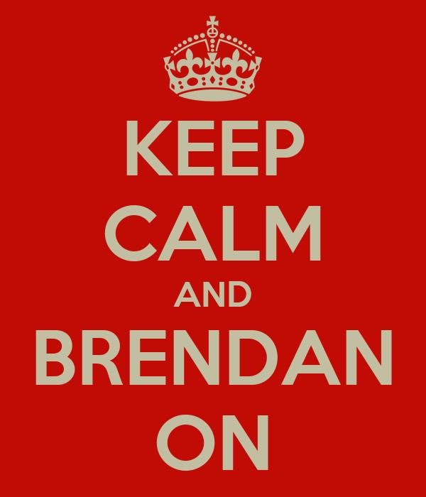 KEEP CALM AND BRENDAN ON